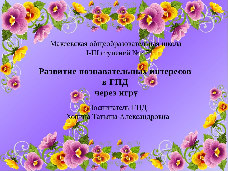 Макеевская общеобразовательная школа I-III ступеней № 47 Воспитатель ГПД Хопи...