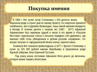 Покупка имения В 1860 г. Фет купил хутор Степановку с 200 десятин земли, в М