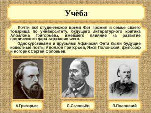 Учёба А.Григорьев Почти всё студенческое время Фет прожил в семье своего тов