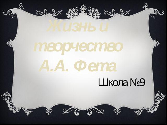Школа №9 Жизнь и творчество А.А. Фета