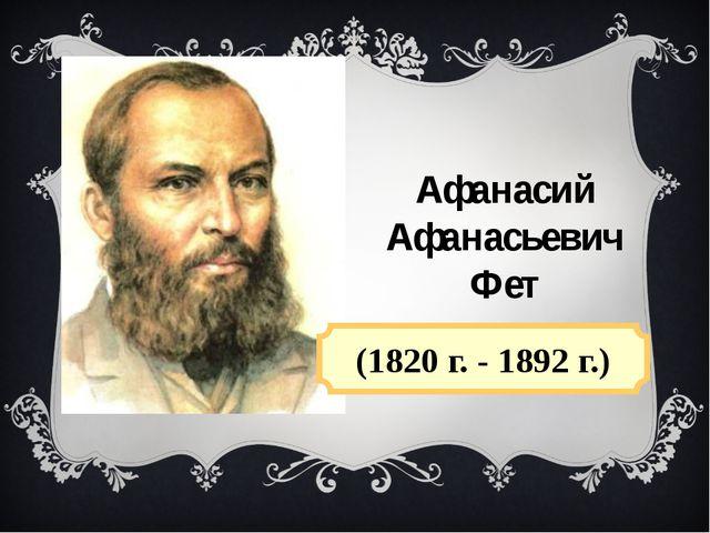 Афанасий Афанасьевич Фет (1820 г. - 1892 г.)
