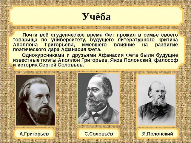 Учёба А.Григорьев Почти всё студенческое время Фет прожил в семье своего тов...