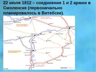 22 июля 1812 – соединение 1 и 2 армии в Смоленске (первоначально планировалос