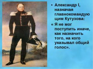 Александр l, назначая главнокомандующим Кутузова: « Я не мог поступить иначе,