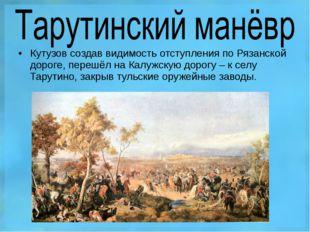 Кутузов создав видимость отступления по Рязанской дороге, перешёл на Калужску
