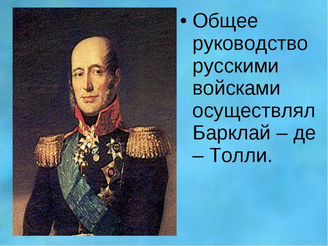 Общее руководство русскими войсками осуществлял Барклай – де – Толли.