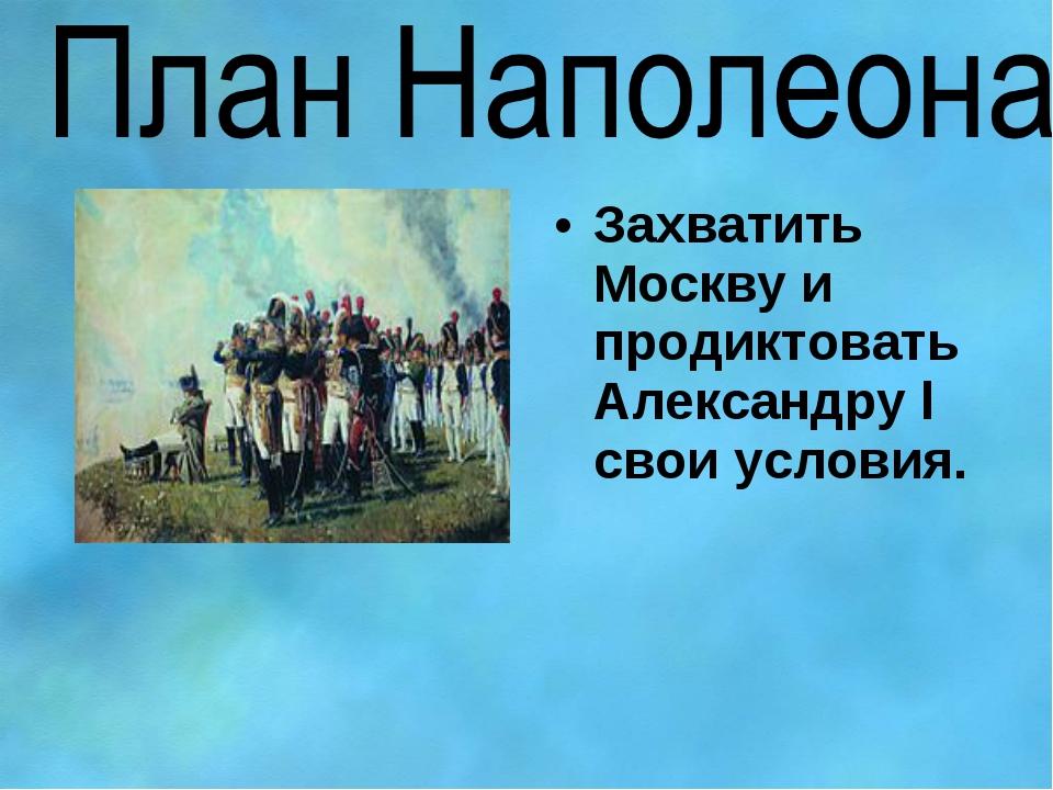 Захватить Москву и продиктовать Александру l свои условия.
