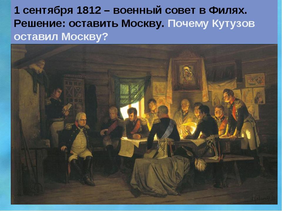 1 сентября 1812 – военный совет в Филях. Решение: оставить Москву. Почему Кут...