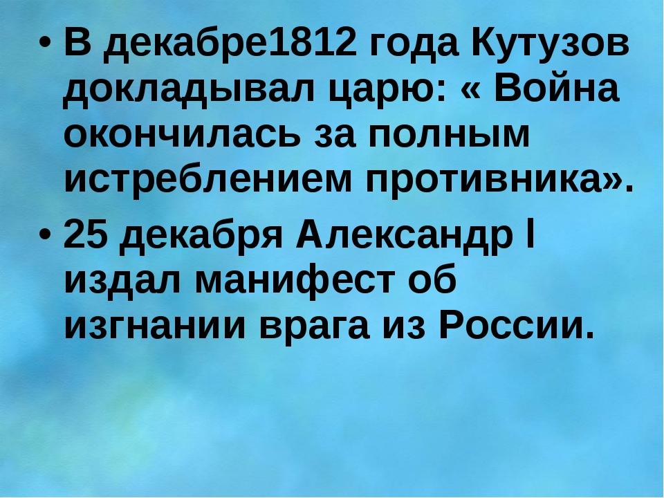 В декабре1812 года Кутузов докладывал царю: « Война окончилась за полным истр...