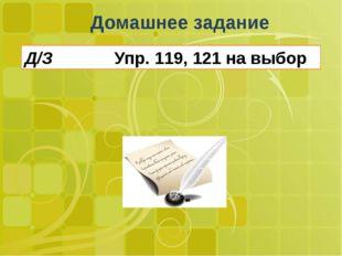 Домашнее задание Д/З Упр. 119, 121 на выбор