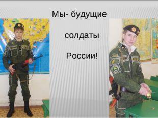 Мы- будущие солдаты России!