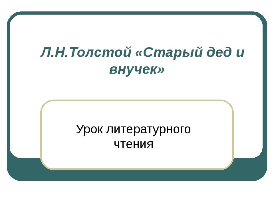 Л.Н.Толстой «Старый дед и внучек» Урок литературного чтения