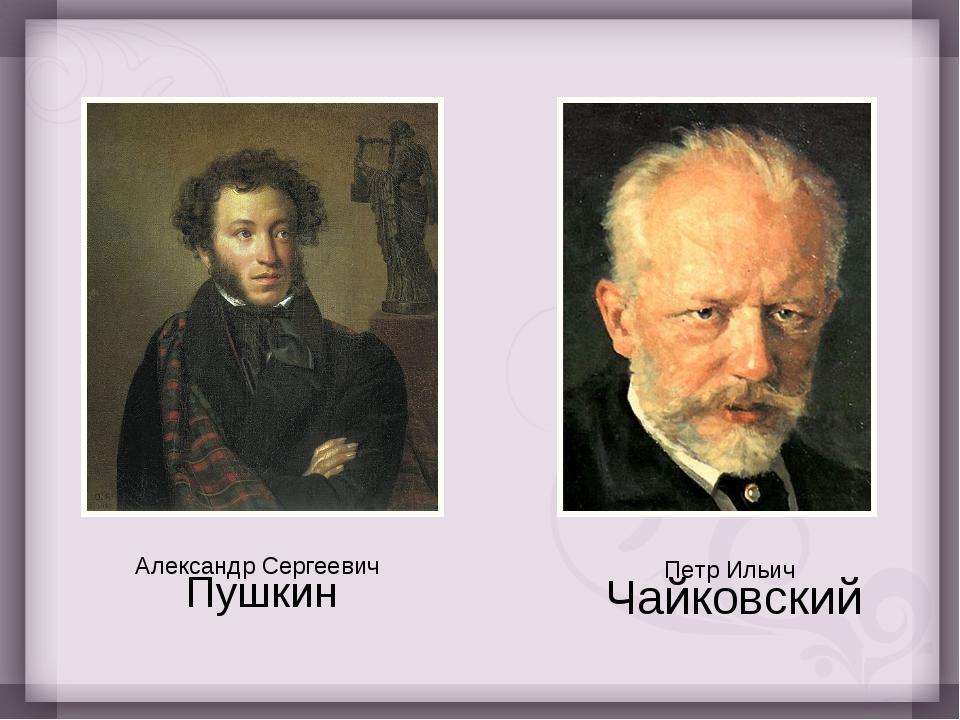 Александр Сергеевич Пушкин Петр Ильич Чайковский