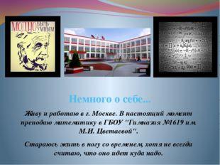 Немного о себе... Живу и работаю в г. Москве. В настоящий момент преподаю мат