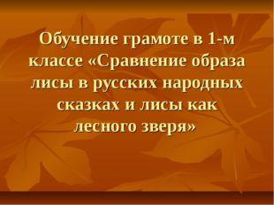 Обучение грамоте в 1-м классе «Сравнение образа лисы в русских народных сказк