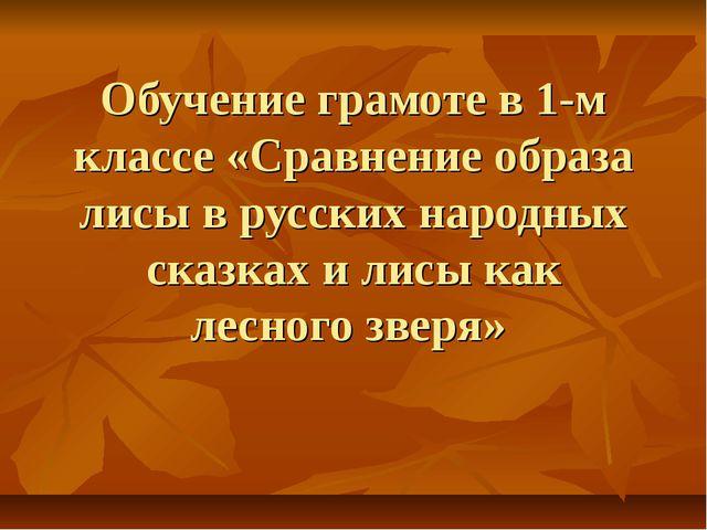 Обучение грамоте в 1-м классе «Сравнение образа лисы в русских народных сказк...