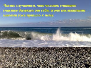 Часто случается, что человек считает счастье далеким от себя, а оно неслышным