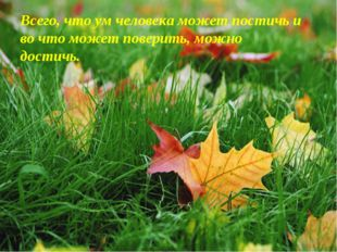 Всего, что ум человека может постичь и во что может поверить, можно достичь.