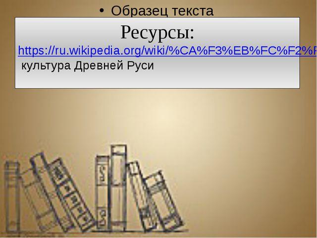 Ресурсы: https://ru.wikipedia.org/wiki/%CA%F3%EB%FC%F2%F3%F0%E0_%C4%F0%E5%E2...