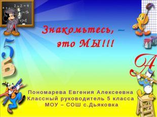 Знакомьтесь, – это МЫ!!! Пономарева Евгения Алексеевна Классный руководитель