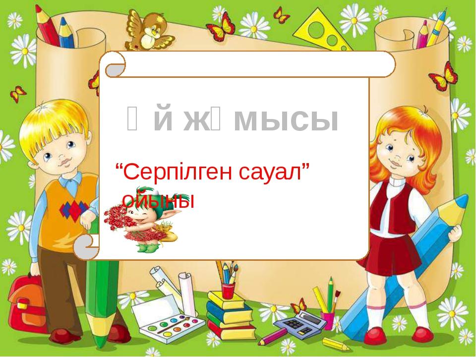 """""""Серпілген сауал"""" ойыны Үй жұмысы"""