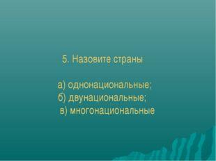 5. Назовите страны а) однонациональные; б) двунациональные; в) многонационал