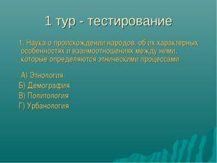 1 тур - тестирование 1. Наука о происхождении народов, об их характерных особ