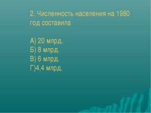 2. Численность населения на 1980 год составила А) 20 млрд. Б) 8 млрд. В) 6 мл