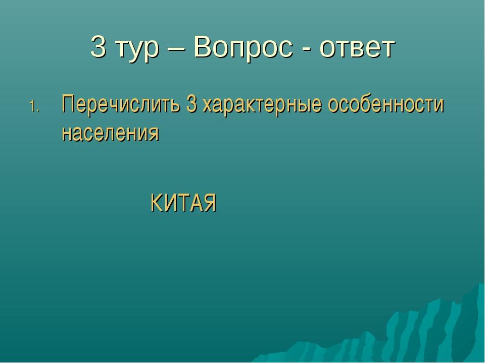 3 тур – Вопрос - ответ Перечислить 3 характерные особенности населения КИТАЯ