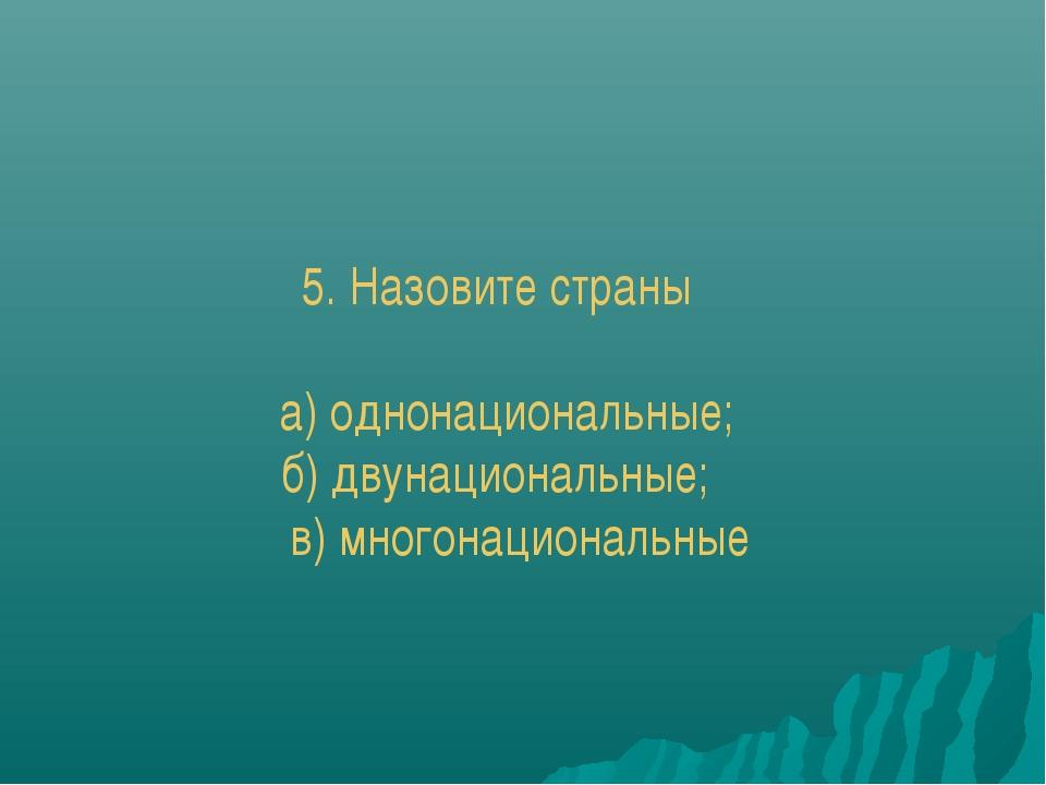 5. Назовите страны а) однонациональные; б) двунациональные; в) многонационал...
