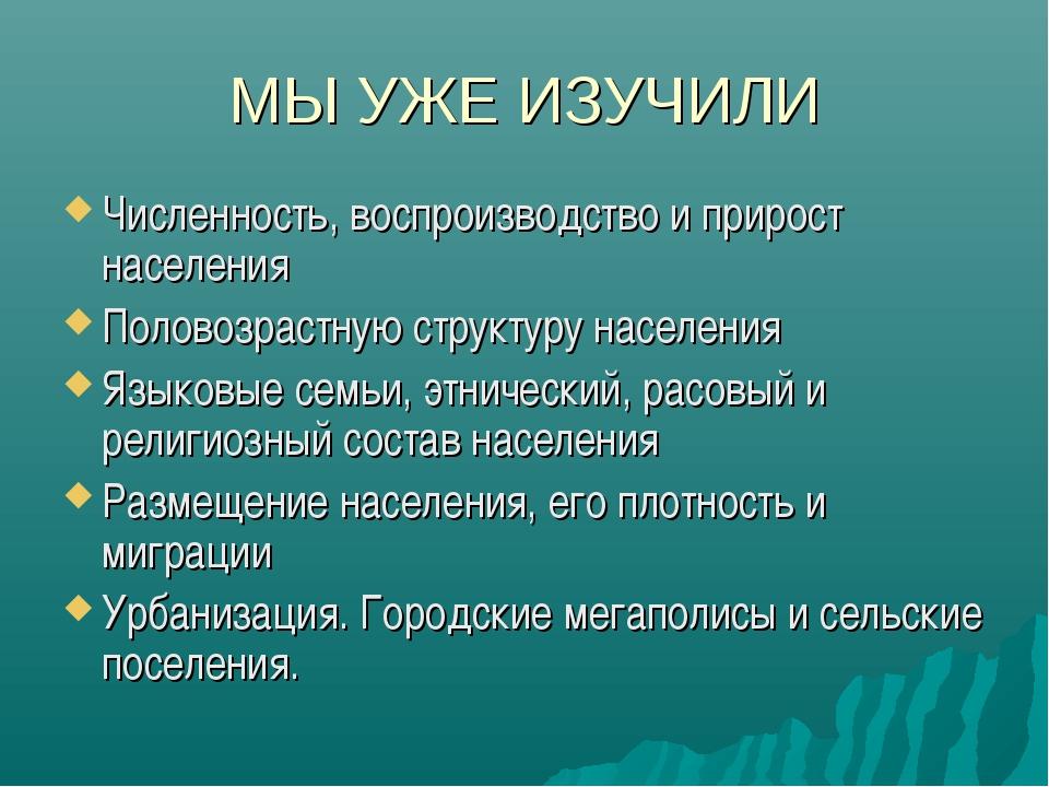МЫ УЖЕ ИЗУЧИЛИ Численность, воспроизводство и прирост населения Половозрастну...