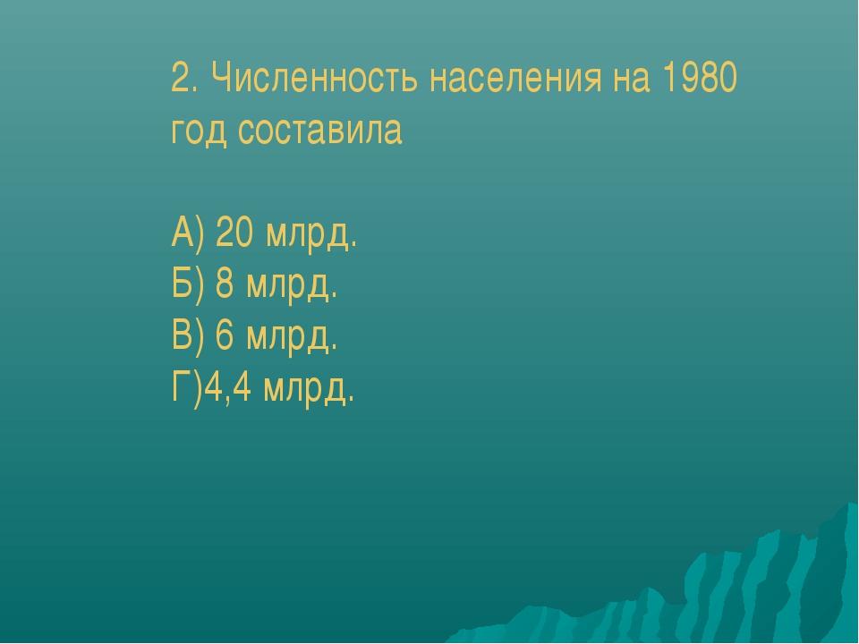 2. Численность населения на 1980 год составила А) 20 млрд. Б) 8 млрд. В) 6 мл...