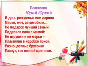 Пластилин Юрий Юркий В день рожденья мне дарили Марки, мяч, автомобили… Но п