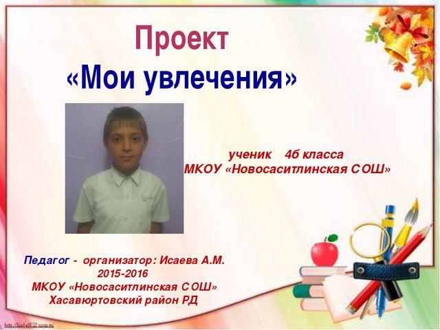 Проект «Мои увлечения» Педагог - организатор: Исаева А.М. 2015-2016 МКОУ «Но...