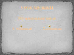 УРОК МУЗЫКИ Музыкальная пауза 1 команда 2 команда