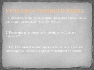 1. Переведите на русский язык греческие слова - моно, ди, поли и латинские -