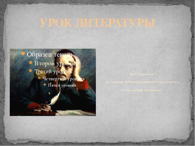 УРОК ЛИТЕРАТУРЫ М.Ю.Лермонтов был большим любителем математики и всегда возил...