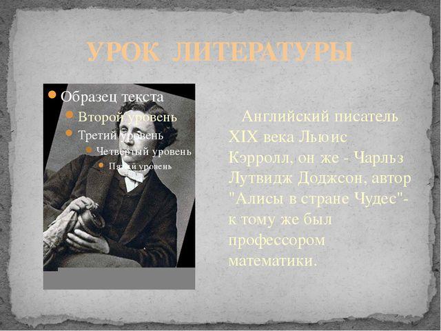 УРОК ЛИТЕРАТУРЫ Английский писатель XIX века Льюис Кэрролл, он же - Чарльз Лу...