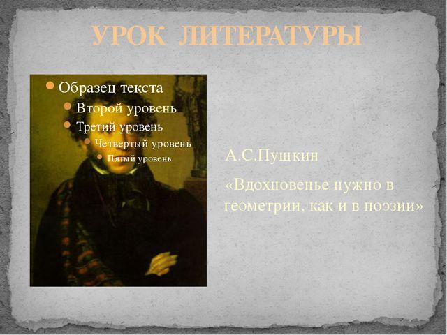 УРОК ЛИТЕРАТУРЫ А.С.Пушкин «Вдохновенье нужно в геометрии, как и в поэзии»
