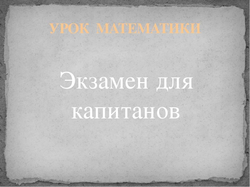 УРОК МАТЕМАТИКИ Экзамен для капитанов