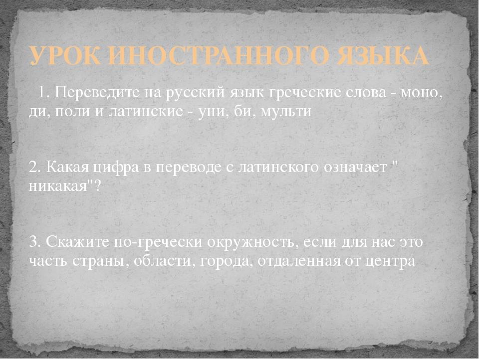 1. Переведите на русский язык греческие слова - моно, ди, поли и латинские -...