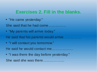 "Exercises 2. Fill in the blanks. ""He came yesterday."" She said that he had c"