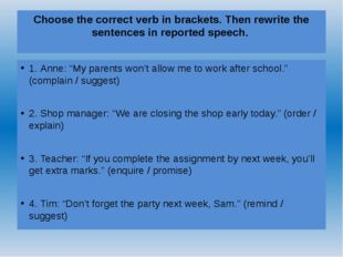 Choose the correct verb in brackets. Then rewrite the sentences in reported s
