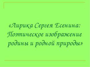 «Лирика Сергея Есенина: Поэтическое изображение родины и родной природы»