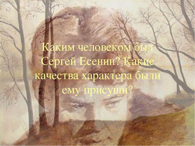 Каким человеком был Сергей Есенин? Какие качества характера были ему присущи?...