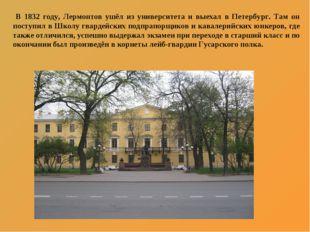 В 1832 году, Лермонтов ушёл из университета и выехал в Петербург. Там он пос