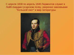 С апреля 1838 по апрель 1840 Лермонтов служит в Лейб-гвардии гусарском полку,