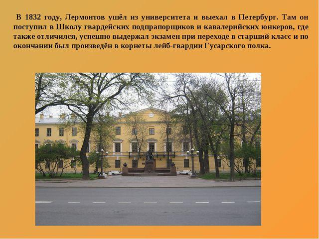В 1832 году, Лермонтов ушёл из университета и выехал в Петербург. Там он пос...