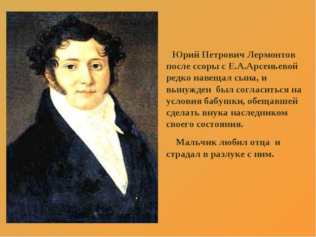 Юрий Петрович Лермонтов после ссоры с Е.А.Арсеньевой редко навещал сына, и в...