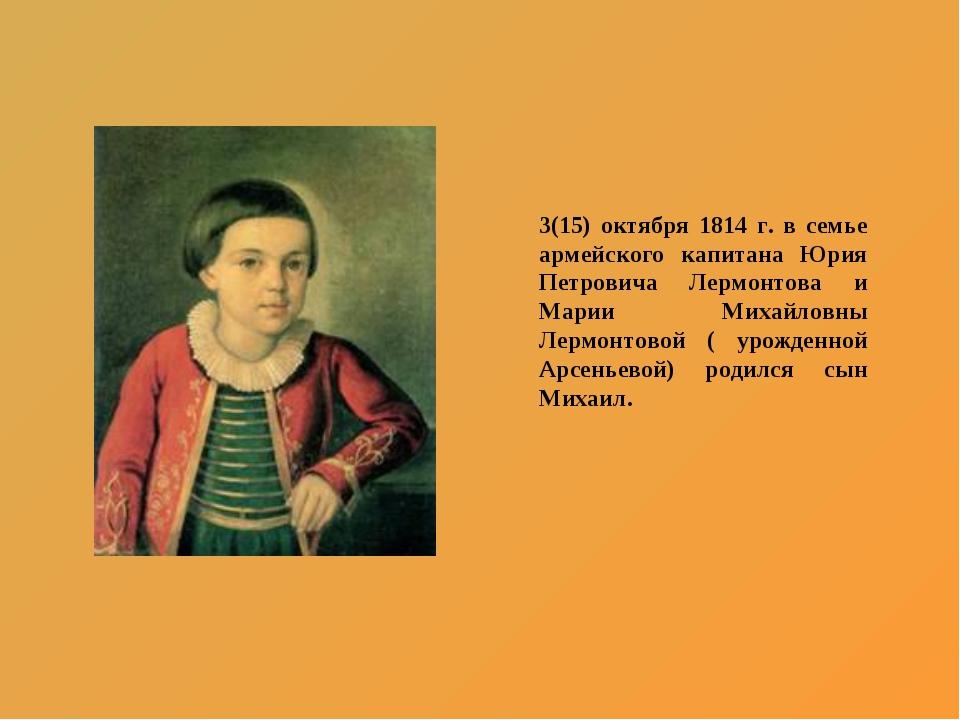 3(15) октября 1814 г. в семье армейского капитана Юрия Петровича Лермонтова и...
